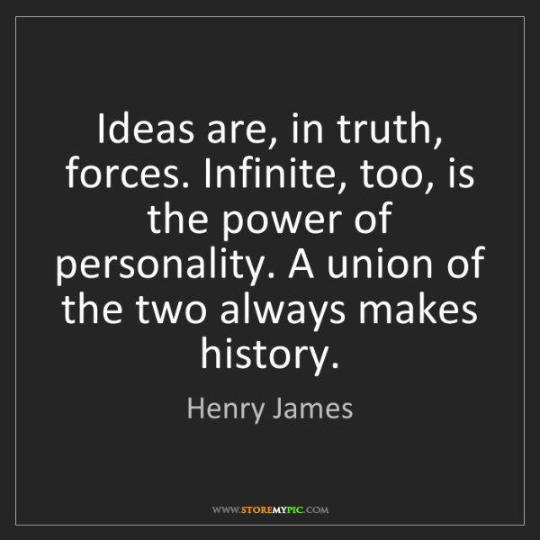 Henry James: Ideas are, in truth, forces. Infinite, too, is the power...