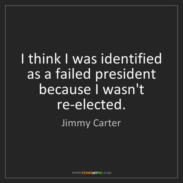 Jimmy Carter: I think I was identified as a failed president because...