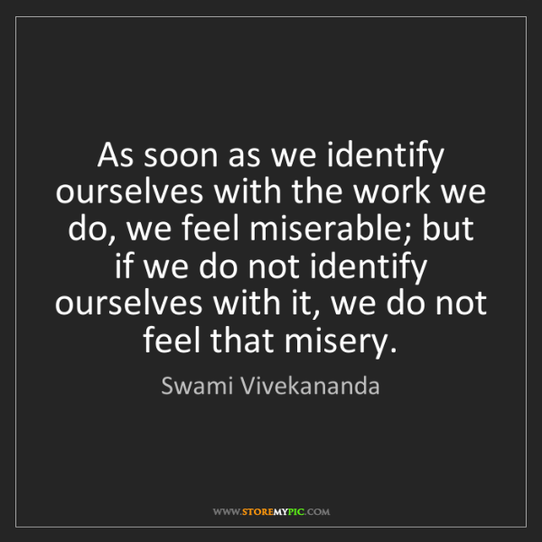 Swami Vivekananda: As soon as we identify ourselves with the work we do,...