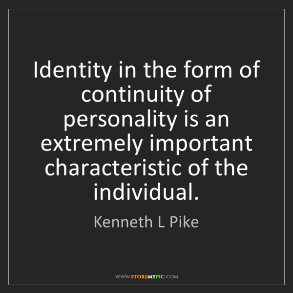 Kenneth L Pike: Identity in the form of continuity of personality is...