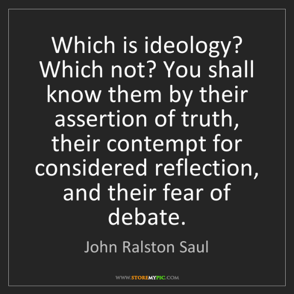 John Ralston Saul: Which is ideology? Which not? You shall know them by...