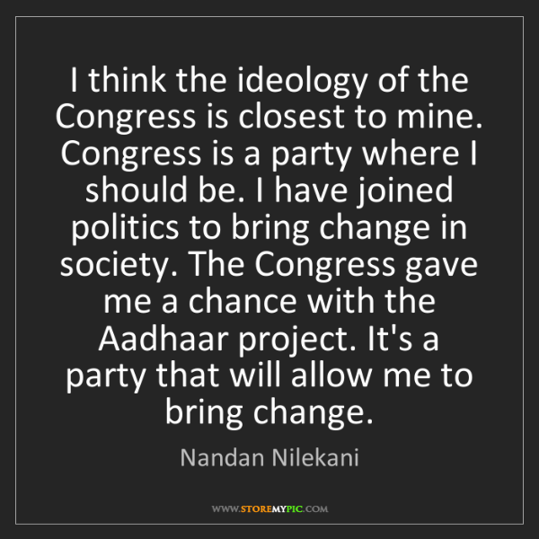 Nandan Nilekani: I think the ideology of the Congress is closest to mine....