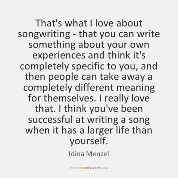 That's what I love about songwriting - that you can write something ...