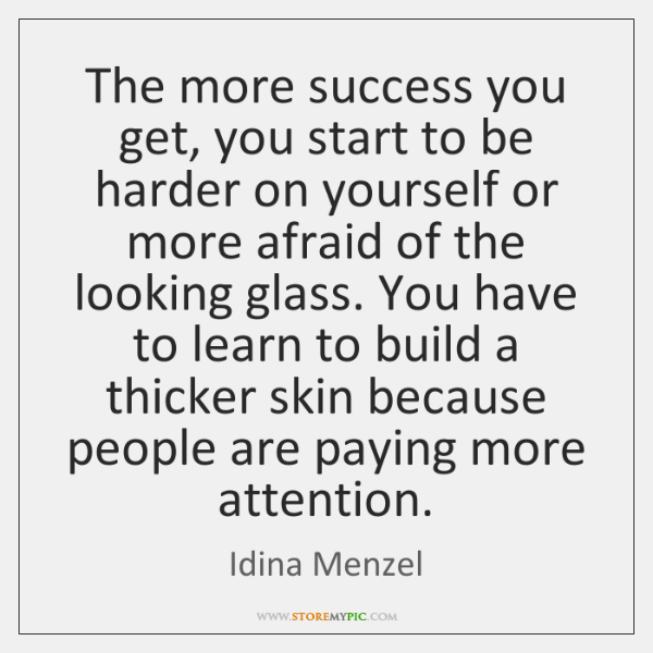 The more success you get, you start to be harder on yourself ...