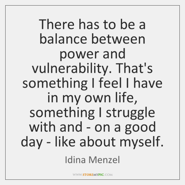 There has to be a balance between power and vulnerability. That's something ...