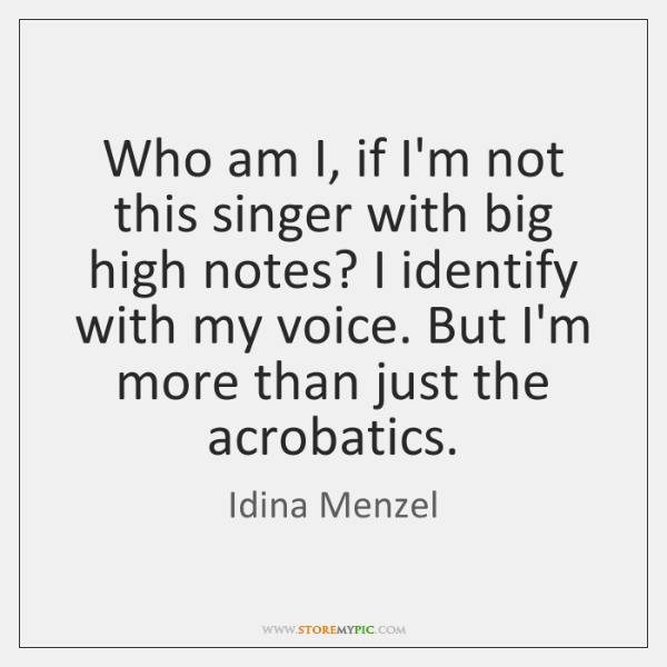 Who am I, if I'm not this singer with big high notes? ...