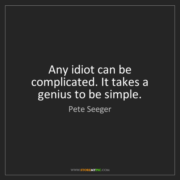 Pete Seeger: Any idiot can be complicated. It takes a genius to be...