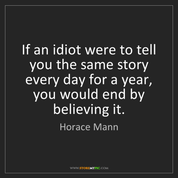 Horace Mann: If an idiot were to tell you the same story every day...