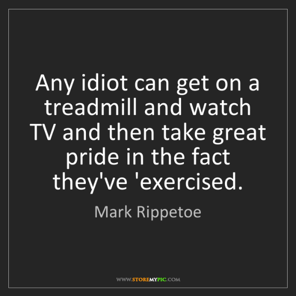 Mark Rippetoe: Any idiot can get on a treadmill and watch TV and then...