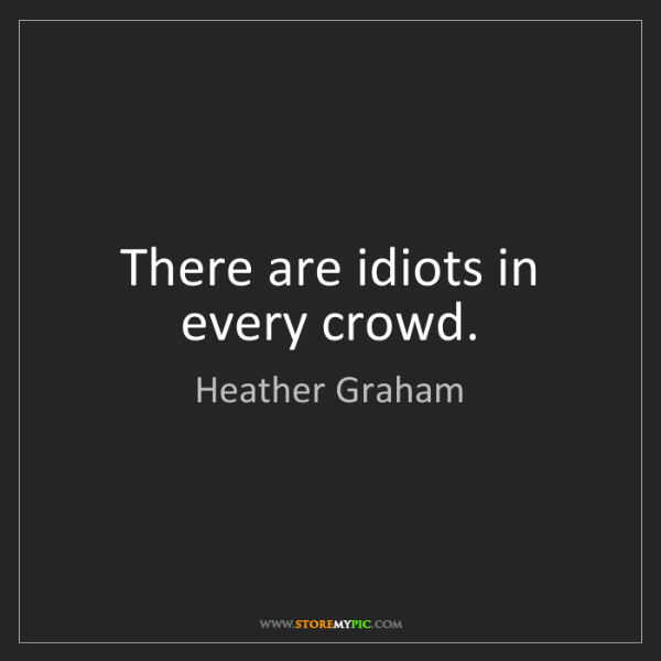 Heather Graham: There are idiots in every crowd.