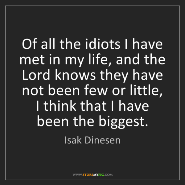 Isak Dinesen: Of all the idiots I have met in my life, and the Lord...