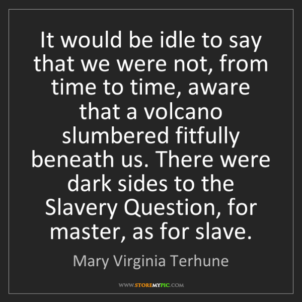 Mary Virginia Terhune: It would be idle to say that we were not, from time to...