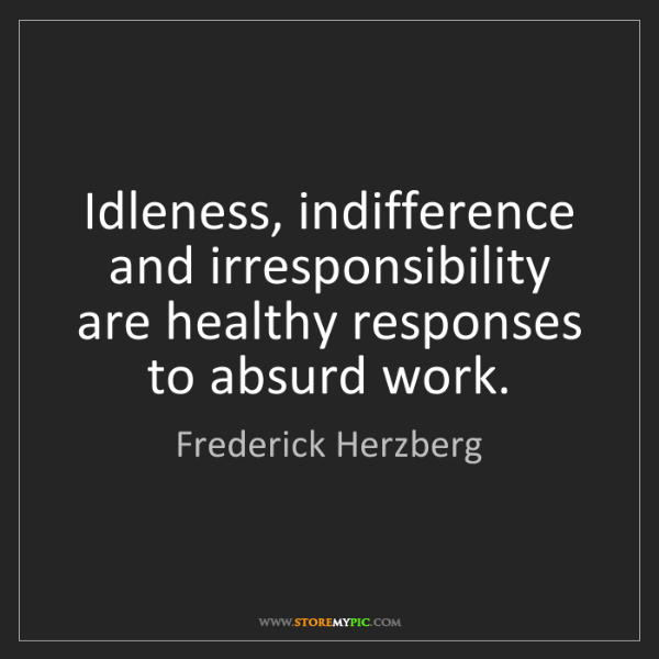Frederick Herzberg: Idleness, indifference and irresponsibility are healthy...