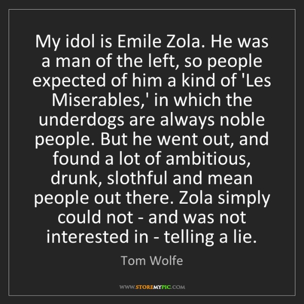 Tom Wolfe: My idol is Emile Zola. He was a man of the left, so people...