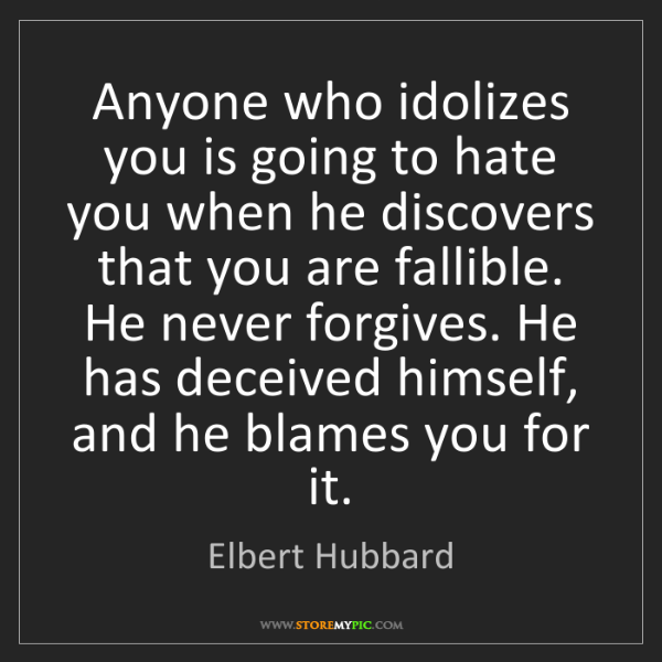 Elbert Hubbard: Anyone who idolizes you is going to hate you when he...