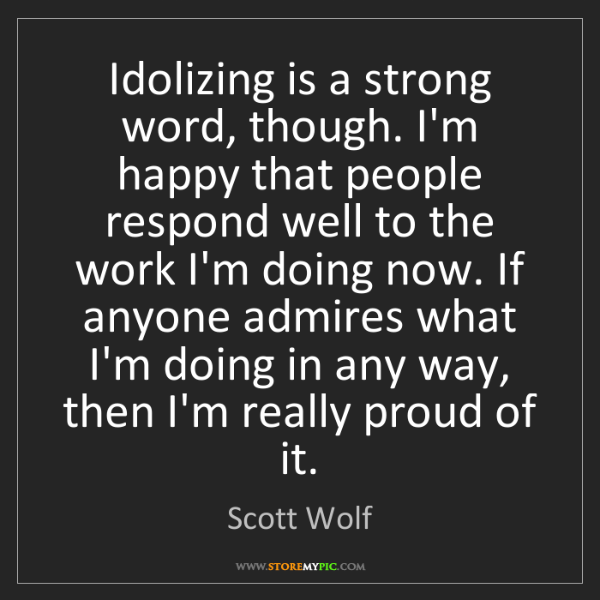 Scott Wolf: Idolizing is a strong word, though. I'm happy that people...