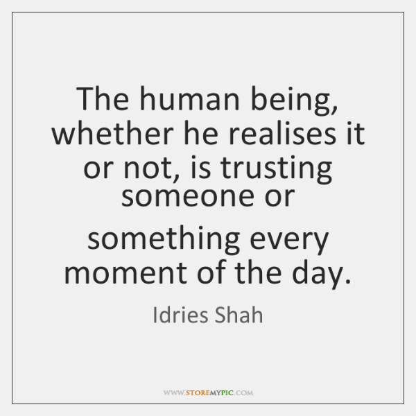 The human being, whether he realises it or not, is trusting someone ..., Idries Shah Quotes
