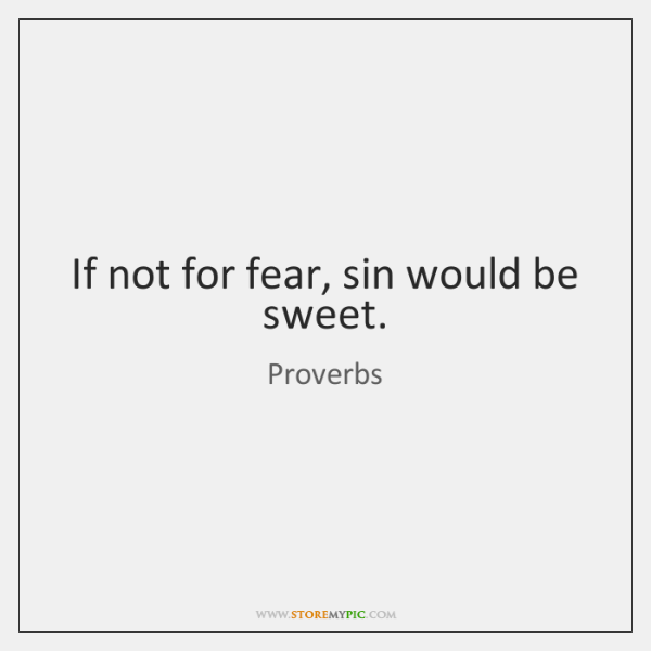 If not for fear, sin would be sweet.