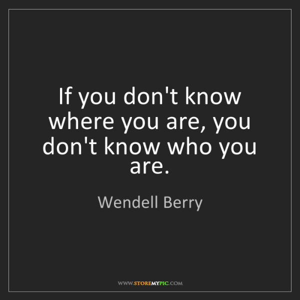 Wendell Berry: If you don't know where you are, you don't know who you...