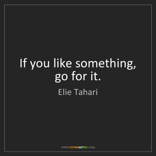 Elie Tahari: If you like something, go for it.