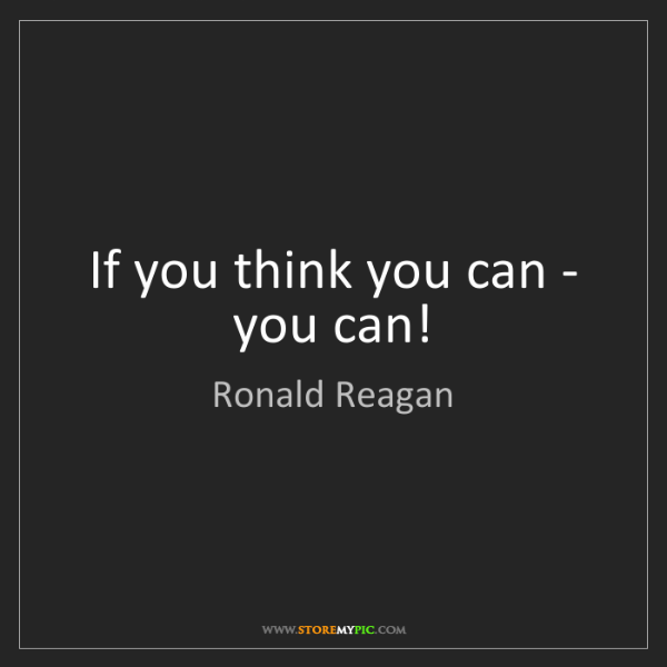 Ronald Reagan: If you think you can - you can!