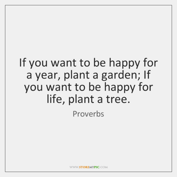 If you want to be happy for a year, plant a garden; ...