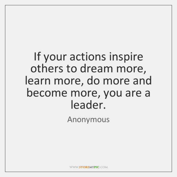 If your actions inspire others to dream more, learn more, do more ...