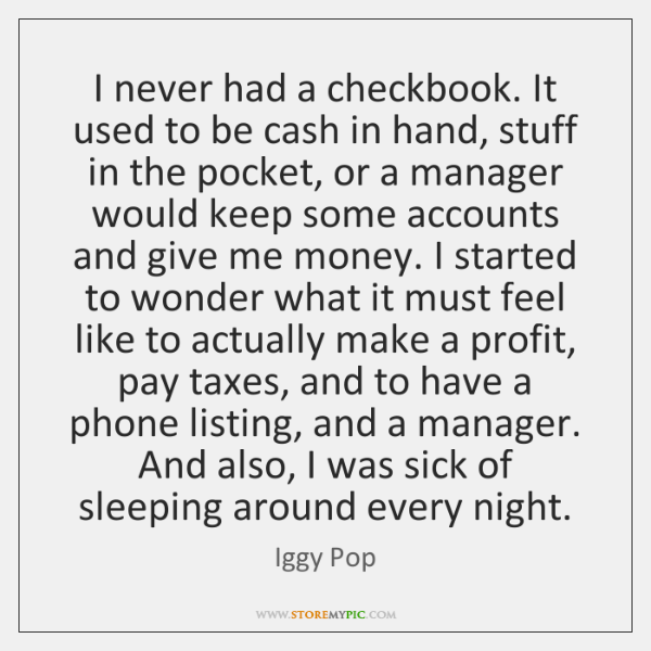 I never had a checkbook. It used to be cash in hand, ...