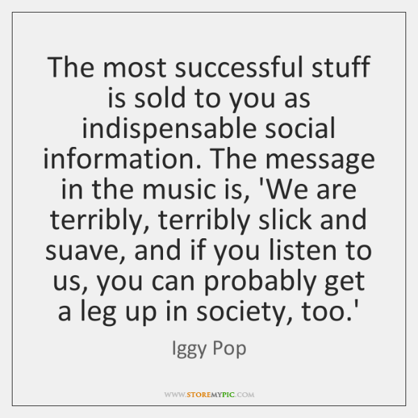 The most successful stuff is sold to you as indispensable social information. ...