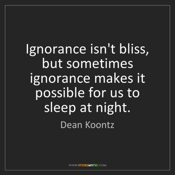 Dean Koontz: Ignorance isn't bliss, but sometimes ignorance makes...