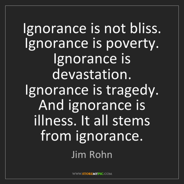 Jim Rohn: Ignorance is not bliss. Ignorance is poverty. Ignorance...