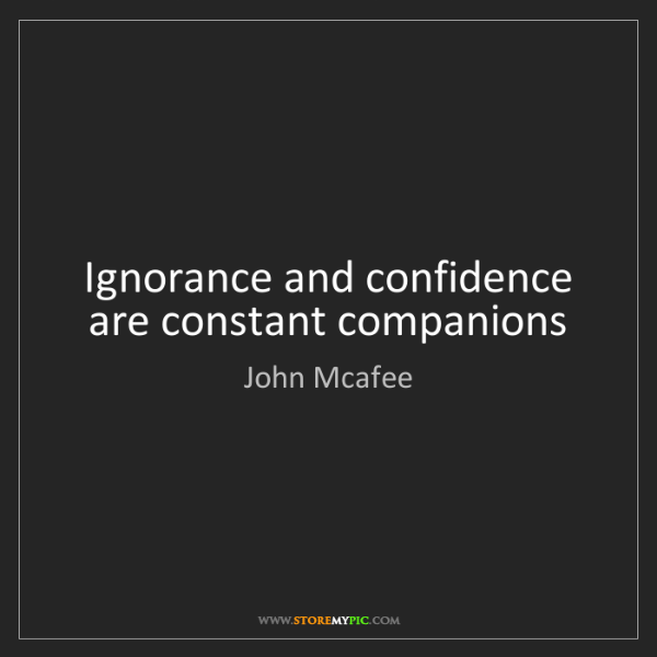 John Mcafee: Ignorance and confidence are constant companions