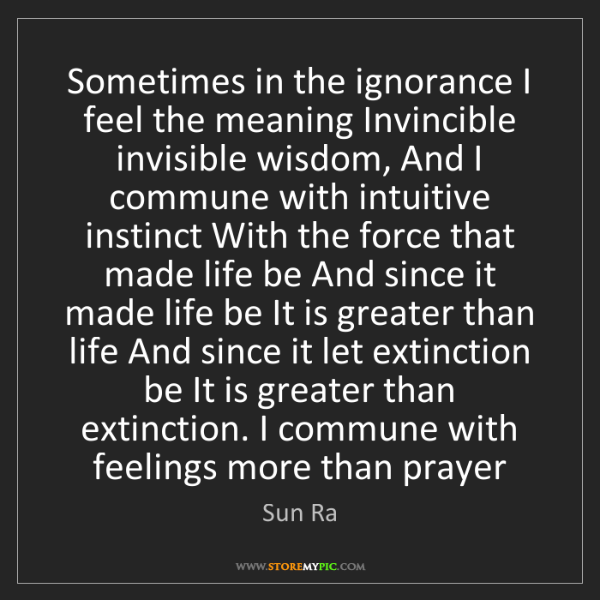Sun Ra: Sometimes in the ignorance I feel the meaning Invincible...
