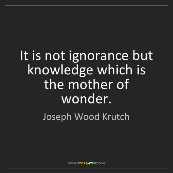 Joseph Wood Krutch: It is not ignorance but knowledge which is the mother...