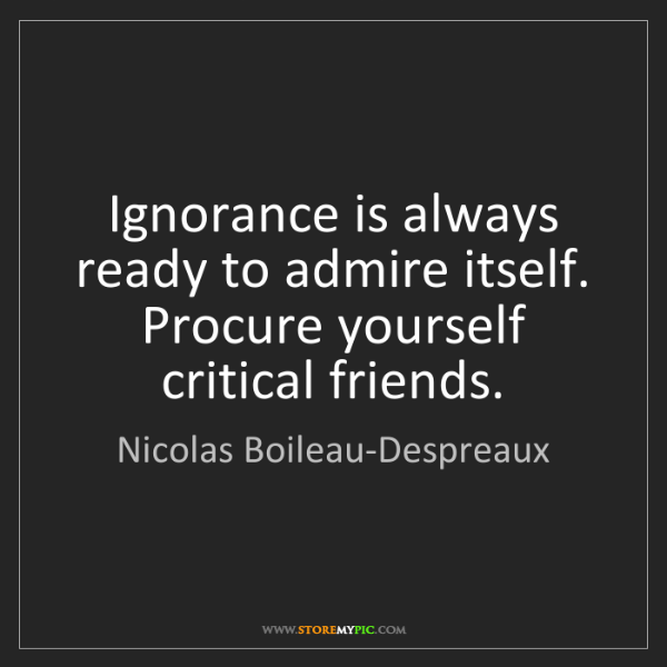 Nicolas Boileau-Despreaux: Ignorance is always ready to admire itself. Procure yourself...