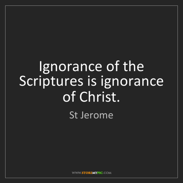 St Jerome: Ignorance of the Scriptures is ignorance of Christ.