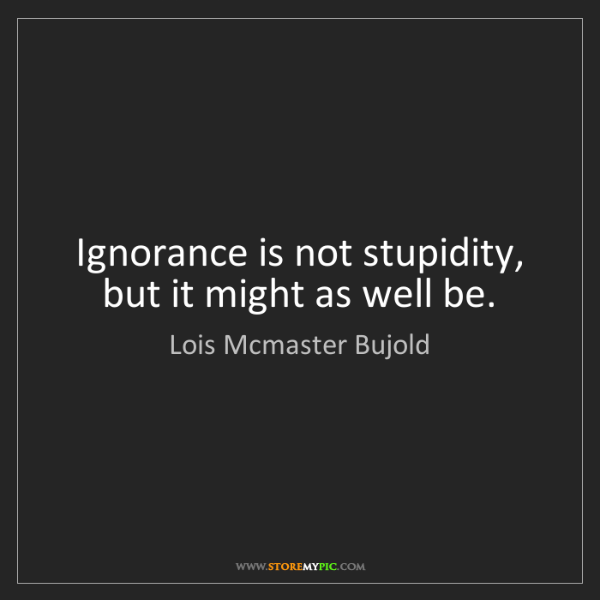 Lois Mcmaster Bujold: Ignorance is not stupidity, but it might as well be.