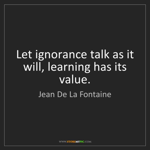 Jean De La Fontaine: Let ignorance talk as it will, learning has its value.