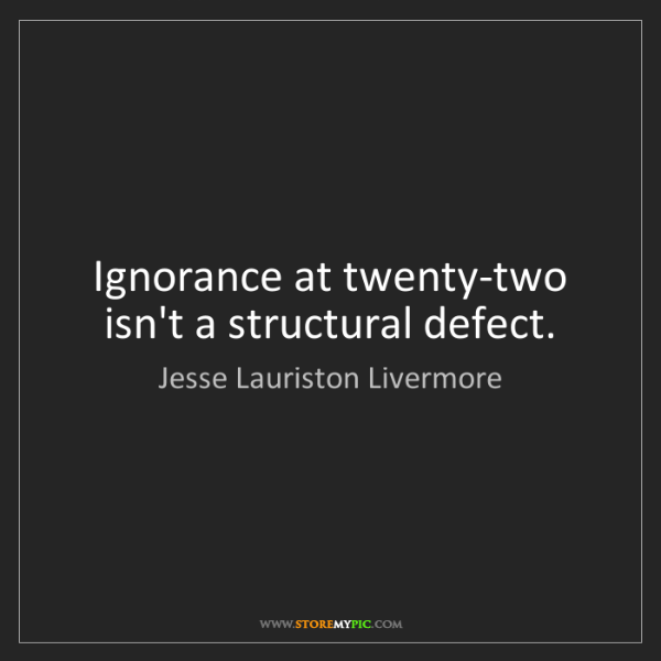 Jesse Lauriston Livermore: Ignorance at twenty-two isn't a structural defect.