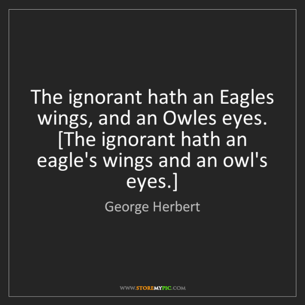 George Herbert: The ignorant hath an Eagles wings, and an Owles eyes....