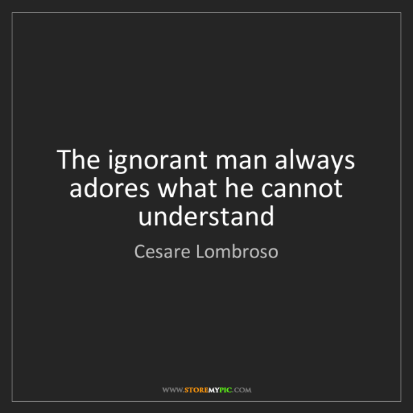 Cesare Lombroso: The ignorant man always adores what he cannot understand