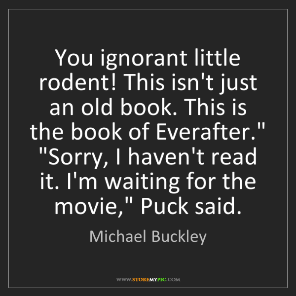 Michael Buckley: You ignorant little rodent! This isn't just an old book....