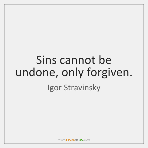 Sins cannot be undone, only forgiven.