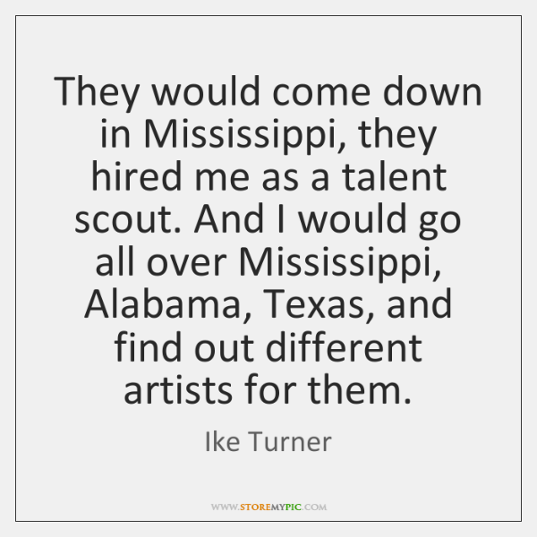 They would come down in Mississippi, they hired me as a talent ...