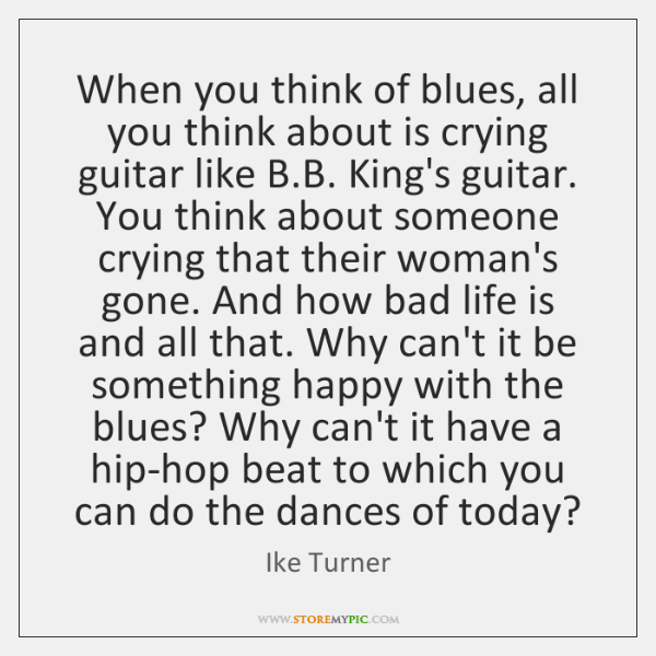 When you think of blues, all you think about is crying guitar ...