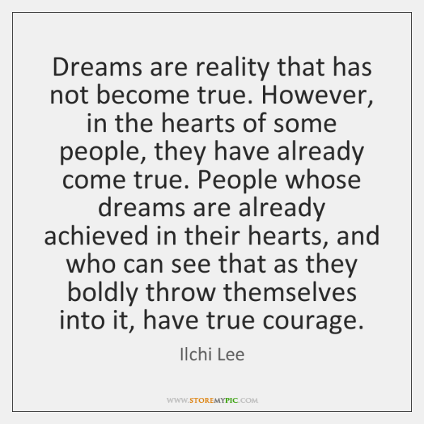 Dreams are reality that has not become true. However, in the hearts ...