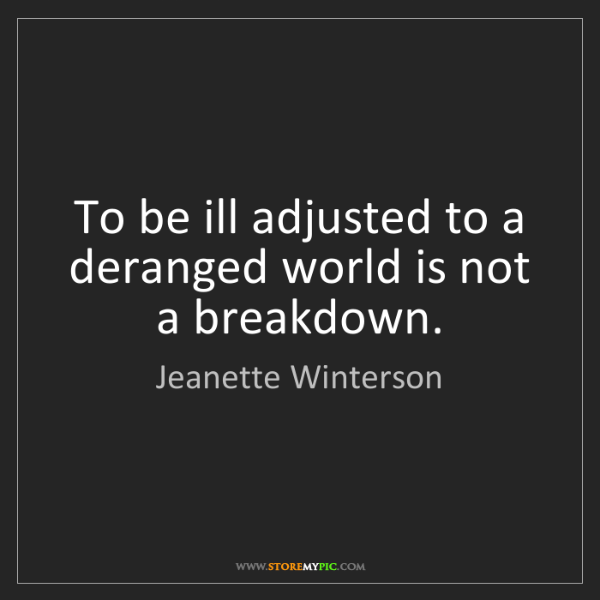 Jeanette Winterson: To be ill adjusted to a deranged world is not a breakdown.