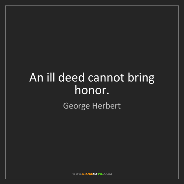 George Herbert: An ill deed cannot bring honor.