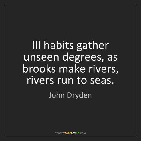 John Dryden: Ill habits gather unseen degrees, as brooks make rivers,...