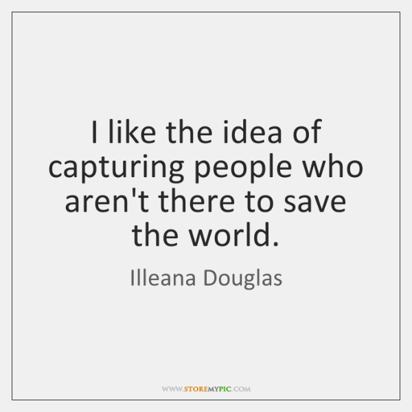 I like the idea of capturing people who aren't there to save ...